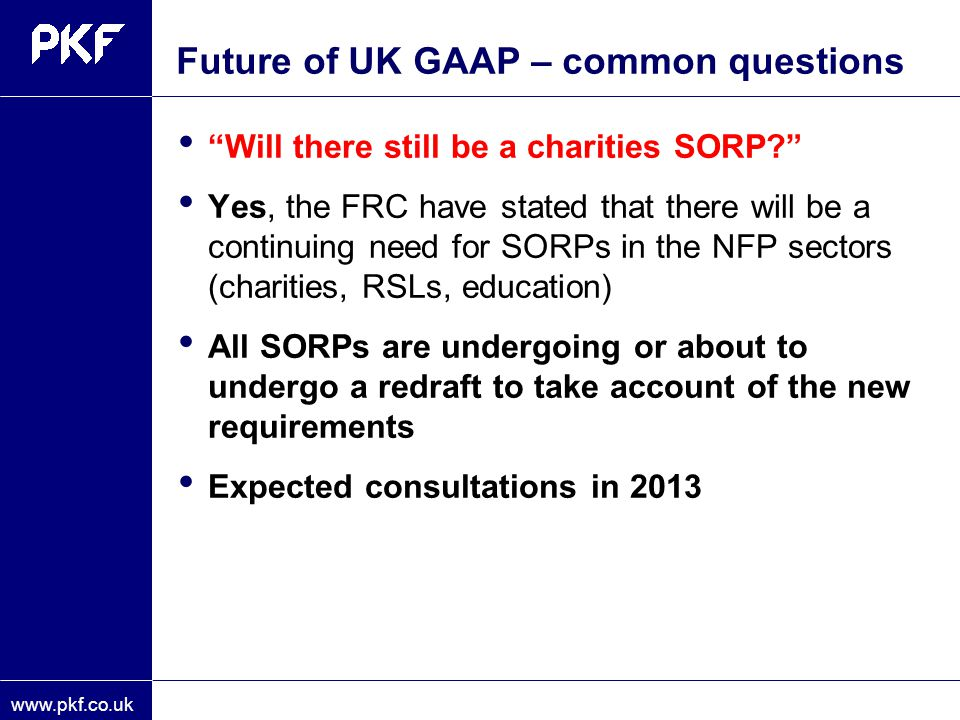 "www.pkf.co.uk Future of UK GAAP – common questions ""Will there still be a charities SORP?"" Yes, the FRC have stated that there will be a continuing ne"