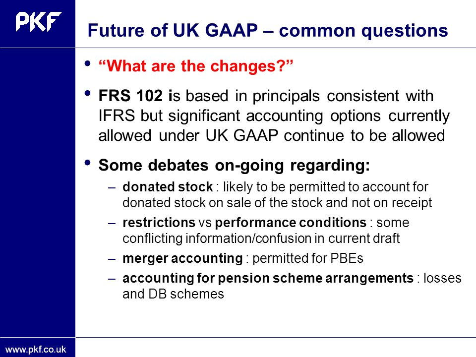 "www.pkf.co.uk Future of UK GAAP – common questions ""What are the changes?"" FRS 102 is based in principals consistent with IFRS but significant account"