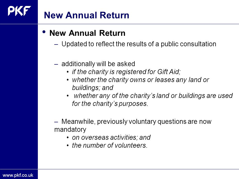 www.pkf.co.uk New Annual Return –Updated to reflect the results of a public consultation –additionally will be asked if the charity is registered for