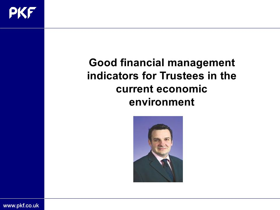 www.pkf.co.uk Good financial management indicators for Trustees in the current economic environment