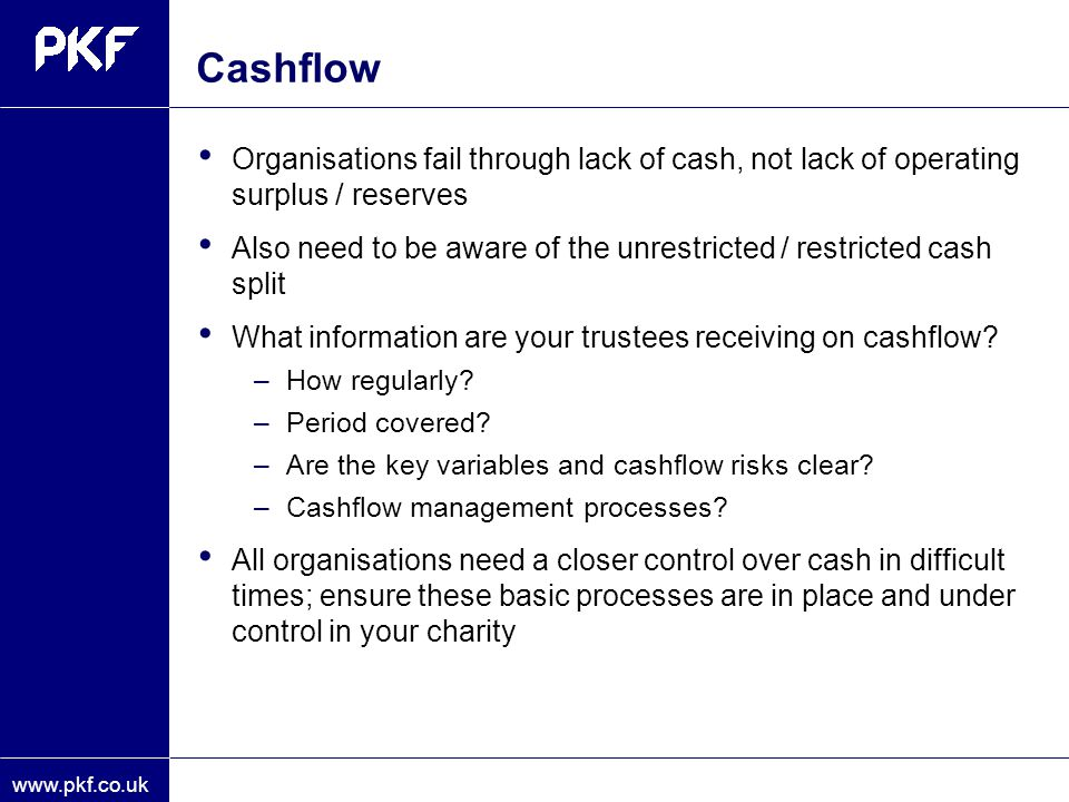 www.pkf.co.uk Cashflow Organisations fail through lack of cash, not lack of operating surplus / reserves Also need to be aware of the unrestricted / r