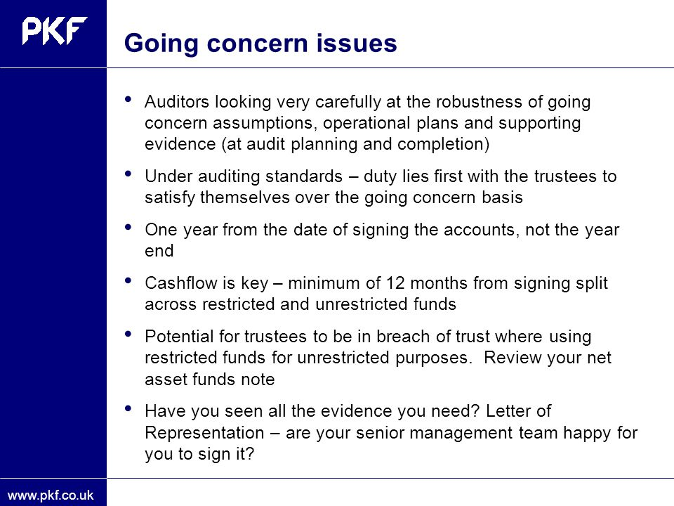 www.pkf.co.uk Going concern issues Auditors looking very carefully at the robustness of going concern assumptions, operational plans and supporting ev