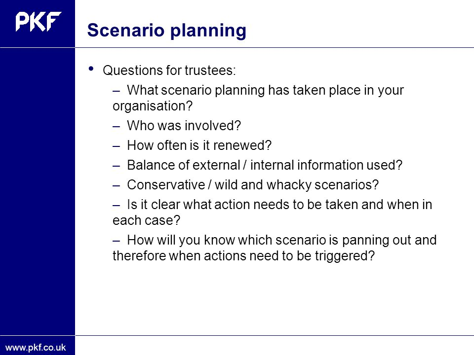 www.pkf.co.uk Scenario planning Questions for trustees: –What scenario planning has taken place in your organisation? –Who was involved? –How often is