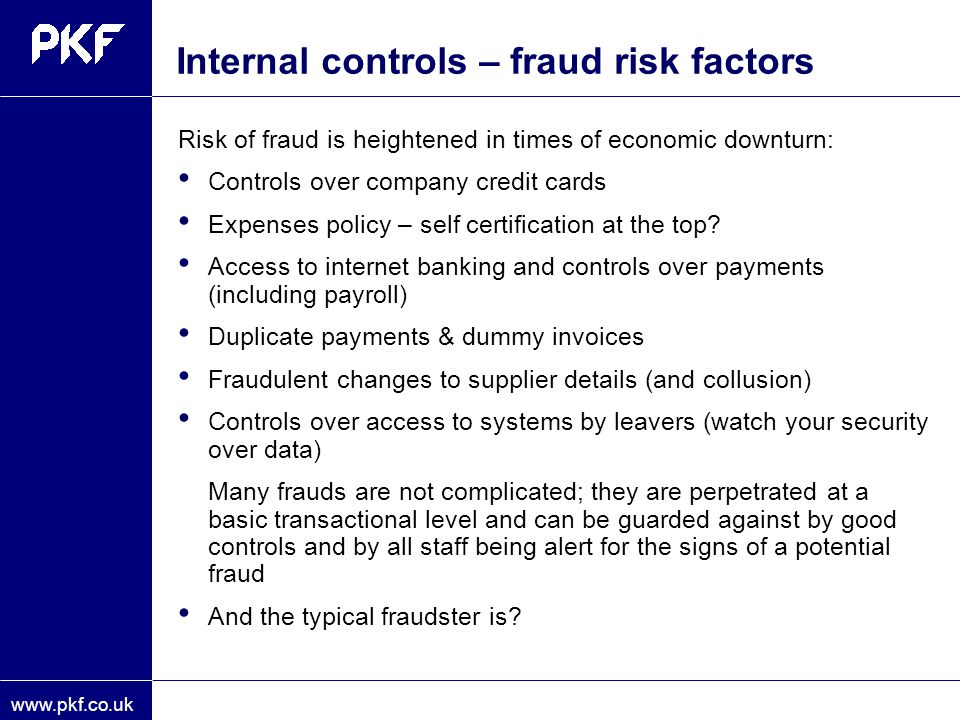 www.pkf.co.uk Internal controls – fraud risk factors Risk of fraud is heightened in times of economic downturn: Controls over company credit cards Exp