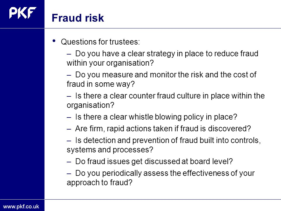www.pkf.co.uk Fraud risk Questions for trustees: –Do you have a clear strategy in place to reduce fraud within your organisation? –Do you measure and