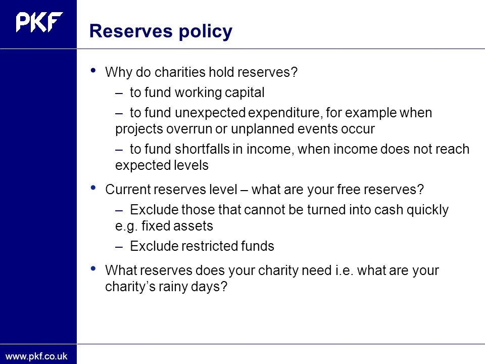 www.pkf.co.uk Reserves policy Why do charities hold reserves? –to fund working capital –to fund unexpected expenditure, for example when projects over
