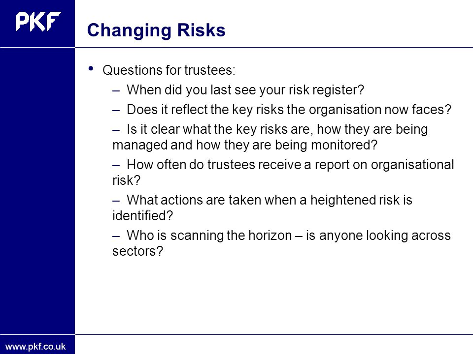 www.pkf.co.uk Changing Risks Questions for trustees: –When did you last see your risk register? –Does it reflect the key risks the organisation now fa