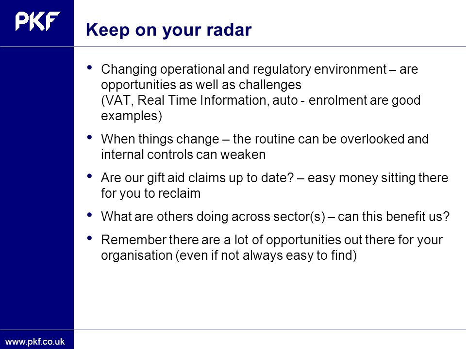 www.pkf.co.uk Keep on your radar Changing operational and regulatory environment – are opportunities as well as challenges (VAT, Real Time Information