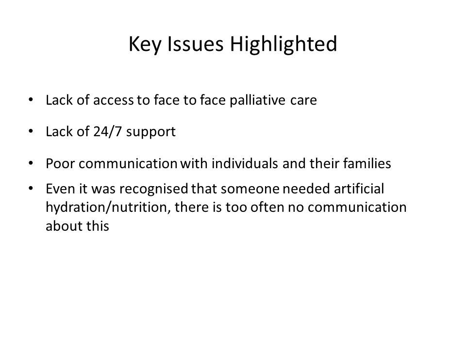Key Issues Highlighted Lack of access to face to face palliative care Lack of 24/7 support Poor communication with individuals and their families Even it was recognised that someone needed artificial hydration/nutrition, there is too often no communication about this