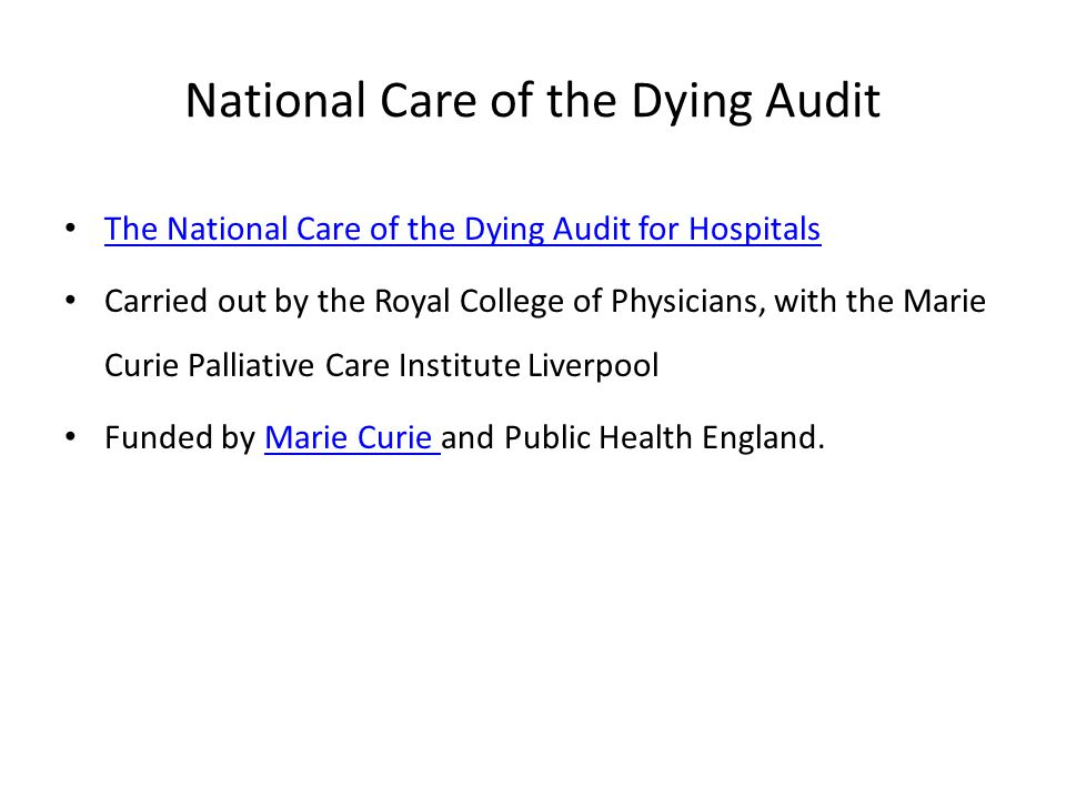 National Care of the Dying Audit The National Care of the Dying Audit for Hospitals Carried out by the Royal College of Physicians, with the Marie Curie Palliative Care Institute Liverpool Funded by Marie Curie and Public Health England.Marie Curie