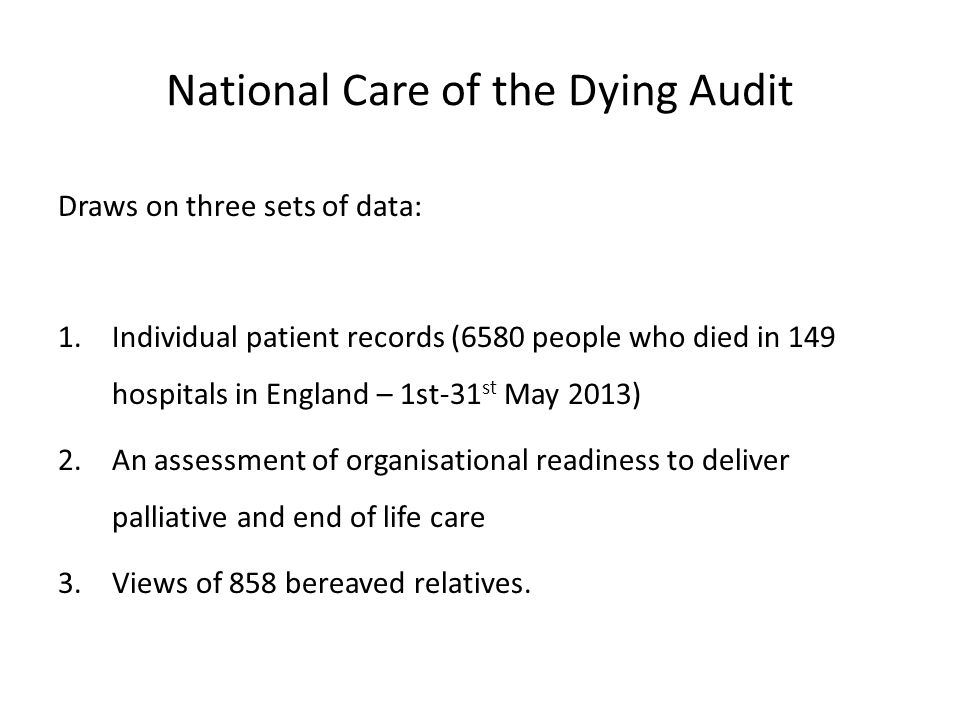 National Care of the Dying Audit Draws on three sets of data: 1.Individual patient records (6580 people who died in 149 hospitals in England – 1st-31 st May 2013) 2.An assessment of organisational readiness to deliver palliative and end of life care 3.Views of 858 bereaved relatives.