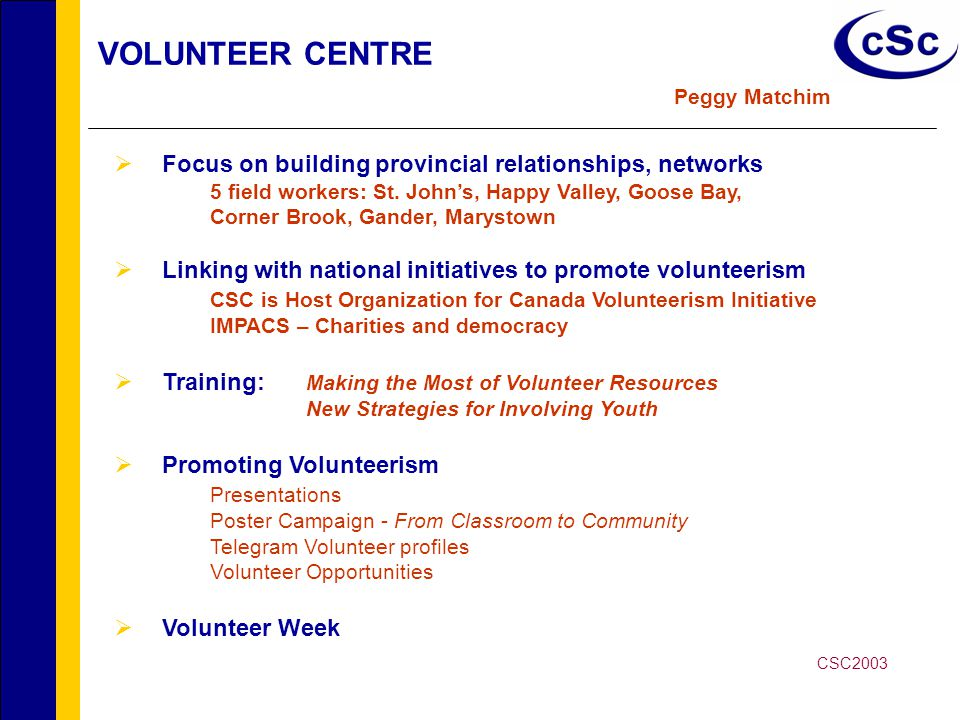 VOLUNTEER CENTRE - Youth Initiatives Kimberley Greening  Youth Mobilizing Youth Avalon (East and West School Boards) Torbay, Ferryland, Mount Pearl, Mobile, Goulds Labrador School Board Happy Valley, Goose Bay Teams take on many projects Crime preventions committees, Red Cross, Homework Havens  Youth Volunteer Corps Summer Program 46 volunteens – 1135 hours Kimberley Greening – Role Model of the Year Megan Hollett Queens' Golden Jubilee Medal  Global Youth Service Day Youth Volunteer Fair – 250 participants Funder: HRDC CSC2003