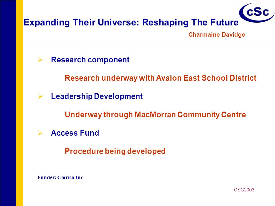 Expanding Their Universe: Reshaping The Future Charmaine Davidge  Research component Research underway with Avalon East School District  Leadership Development Underway through MacMorran Community Centre  Access Fund Procedure being developed Funder: Clarica Inc CSC2003