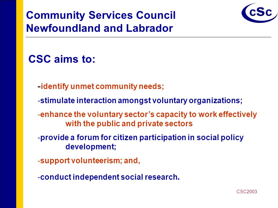 Community Services Council Newfoundland and Labrador - identify unmet community needs; -stimulate interaction amongst voluntary organizations; -enhance the voluntary sector's capacity to work effectively with the public and private sectors -provide a forum for citizen participation in social policy development; -support volunteerism; and, -conduct independent social research.