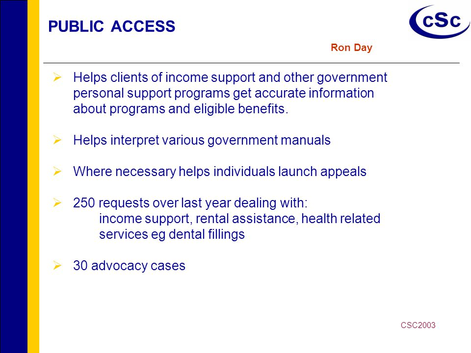 PUBLIC ACCESS Ron Day  Helps clients of income support and other government personal support programs get accurate information about programs and eligible benefits.