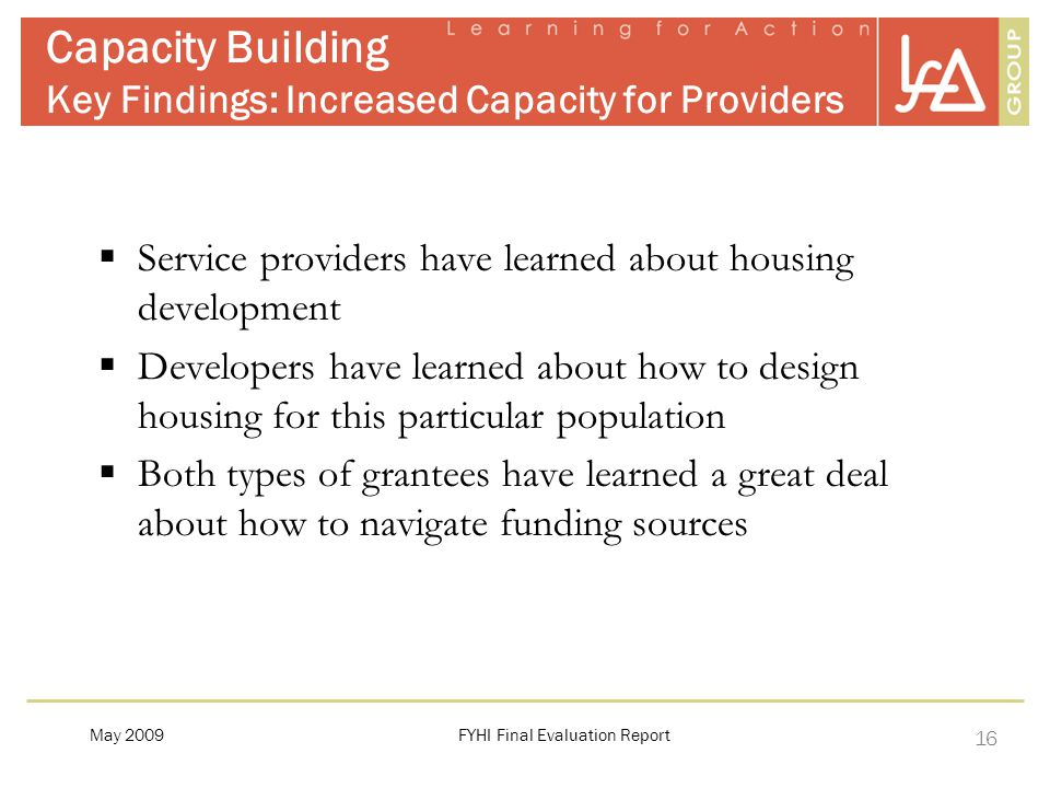 16 FYHI Final Evaluation ReportMay 2009 Capacity Building Key Findings: Increased Capacity for Providers  Service providers have learned about housing development  Developers have learned about how to design housing for this particular population  Both types of grantees have learned a great deal about how to navigate funding sources