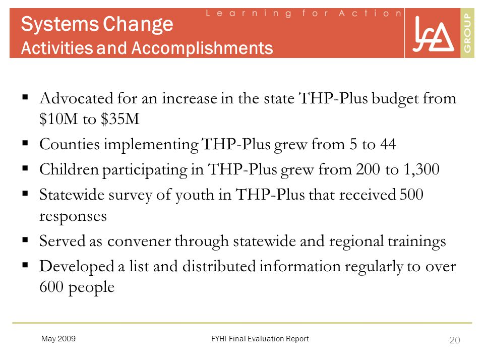 20 Systems Change Activities and Accomplishments  Advocated for an increase in the state THP-Plus budget from $10M to $35M  Counties implementing THP-Plus grew from 5 to 44  Children participating in THP-Plus grew from 200 to 1,300  Statewide survey of youth in THP-Plus that received 500 responses  Served as convener through statewide and regional trainings  Developed a list and distributed information regularly to over 600 people FYHI Final Evaluation ReportMay 2009