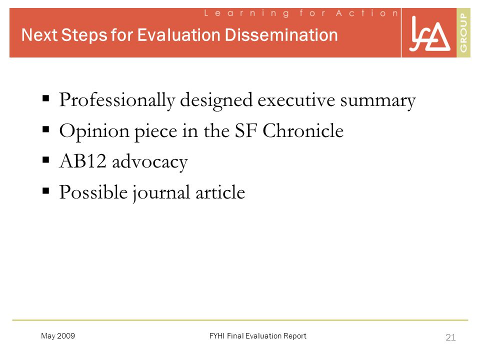 21 Next Steps for Evaluation Dissemination  Professionally designed executive summary  Opinion piece in the SF Chronicle  AB12 advocacy  Possible journal article FYHI Final Evaluation ReportMay 2009