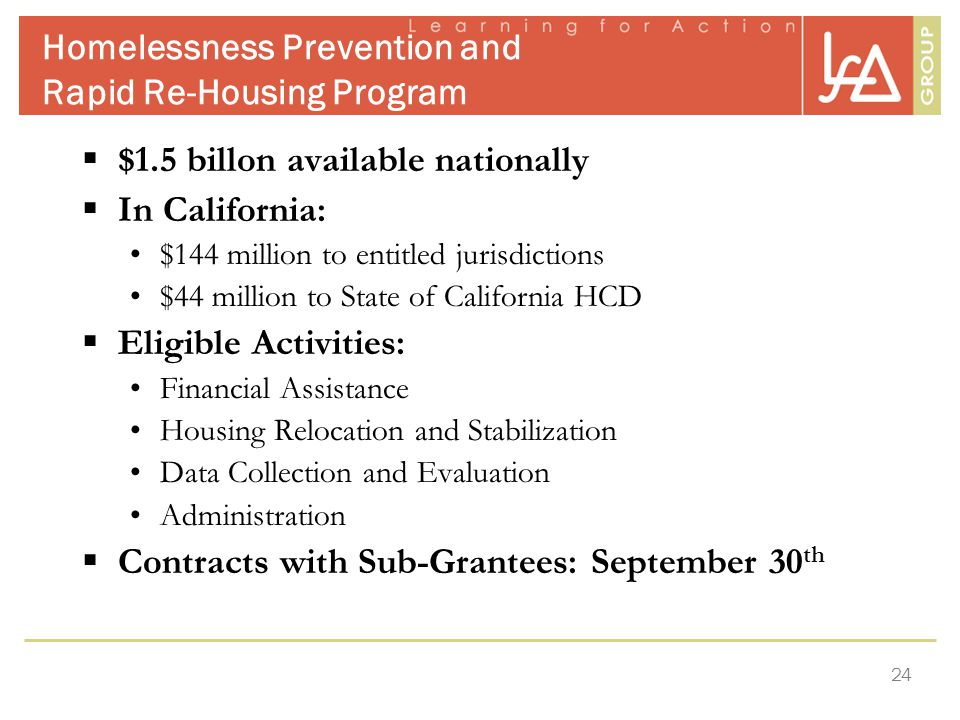 24 Homelessness Prevention and Rapid Re-Housing Program  $1.5 billon available nationally  In California: $144 million to entitled jurisdictions $44 million to State of California HCD  Eligible Activities: Financial Assistance Housing Relocation and Stabilization Data Collection and Evaluation Administration  Contracts with Sub-Grantees: September 30 th