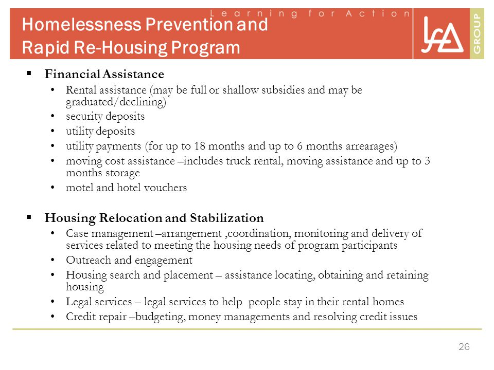 26 Homelessness Prevention and Rapid Re-Housing Program  Financial Assistance Rental assistance (may be full or shallow subsidies and may be graduated/declining) security deposits utility deposits utility payments (for up to 18 months and up to 6 months arrearages) moving cost assistance –includes truck rental, moving assistance and up to 3 months storage motel and hotel vouchers  Housing Relocation and Stabilization Case management –arrangement,coordination, monitoring and delivery of services related to meeting the housing needs of program participants Outreach and engagement Housing search and placement – assistance locating, obtaining and retaining housing Legal services – legal services to help people stay in their rental homes Credit repair –budgeting, money managements and resolving credit issues