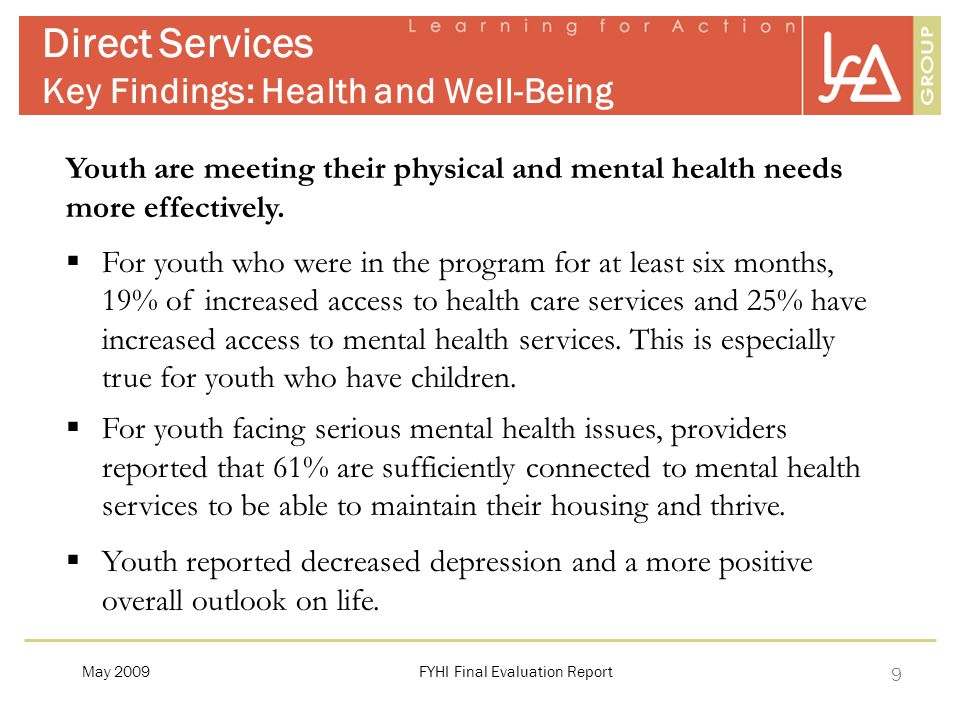 9 Direct Services Key Findings: Health and Well-Being FYHI Final Evaluation ReportMay 2009 Youth are meeting their physical and mental health needs more effectively.