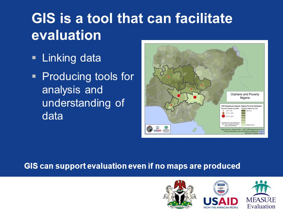 GIS is a tool that can facilitate evaluation  Linking data  Producing tools for analysis and understanding of data GIS can support evaluation even if no maps are produced