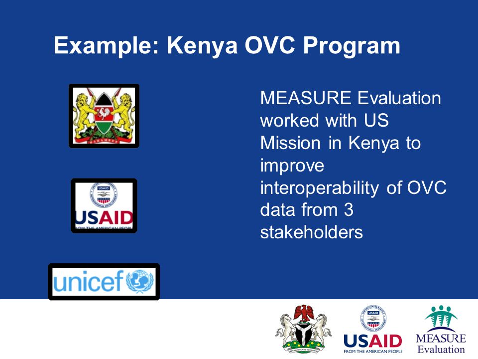 Example: Kenya OVC Program MEASURE Evaluation worked with US Mission in Kenya to improve interoperability of OVC data from 3 stakeholders