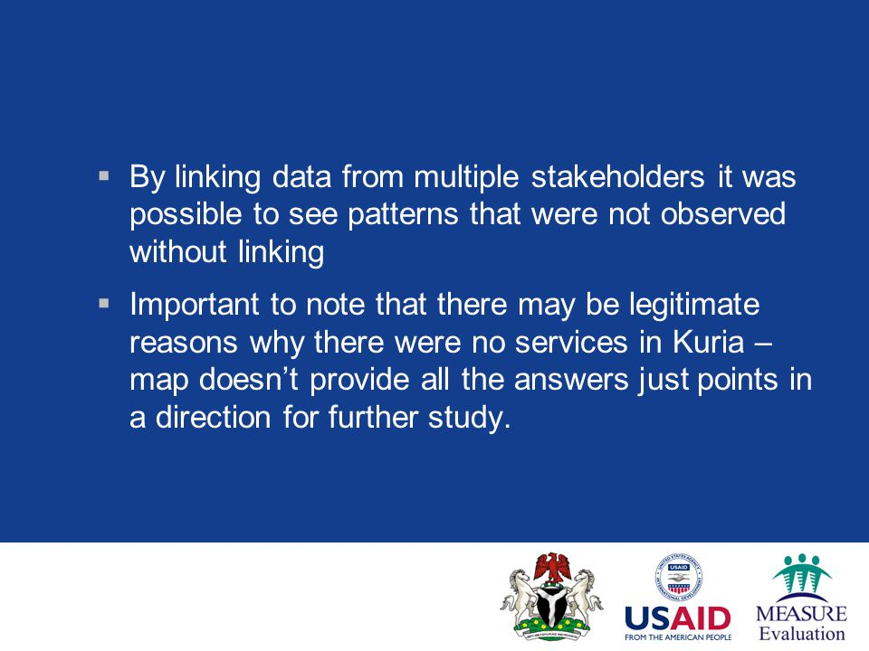  By linking data from multiple stakeholders it was possible to see patterns that were not observed without linking  Important to note that there may be legitimate reasons why there were no services in Kuria – map doesn't provide all the answers just points in a direction for further study.