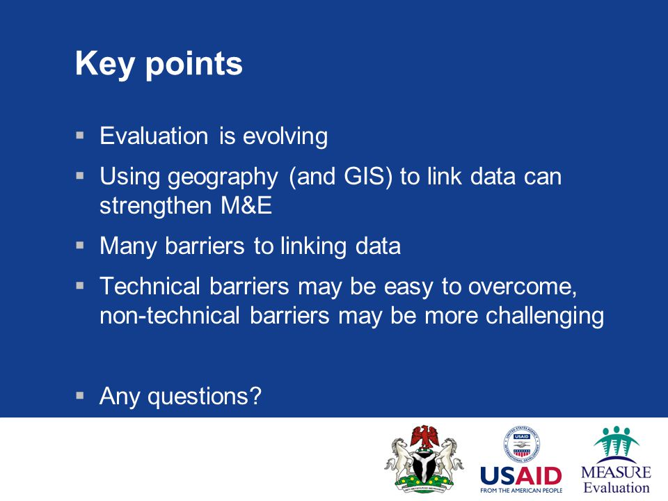 Key points  Evaluation is evolving  Using geography (and GIS) to link data can strengthen M&E  Many barriers to linking data  Technical barriers may be easy to overcome, non-technical barriers may be more challenging  Any questions