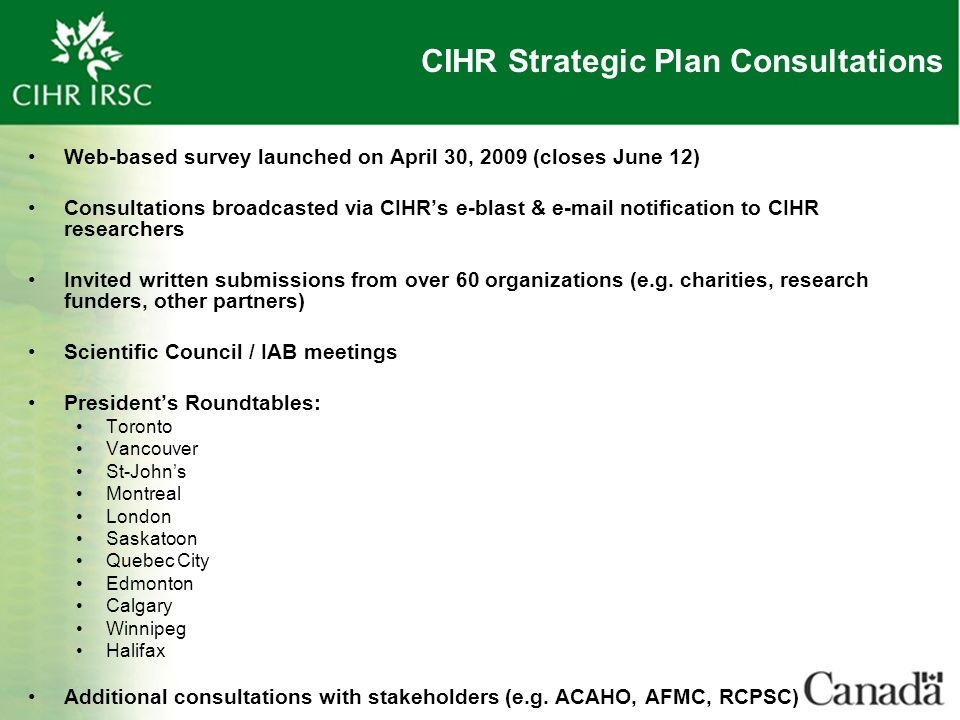 CIHR Strategic Plan Consultations Web-based survey launched on April 30, 2009 (closes June 12) Consultations broadcasted via CIHR's e-blast & e-mail n