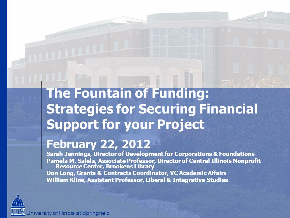 The Fountain of Funding: Strategies for Securing Financial Support for your Project February 22, 2012 Sarah Jennings, Director of Development for Corporations & Foundations Pamela M.