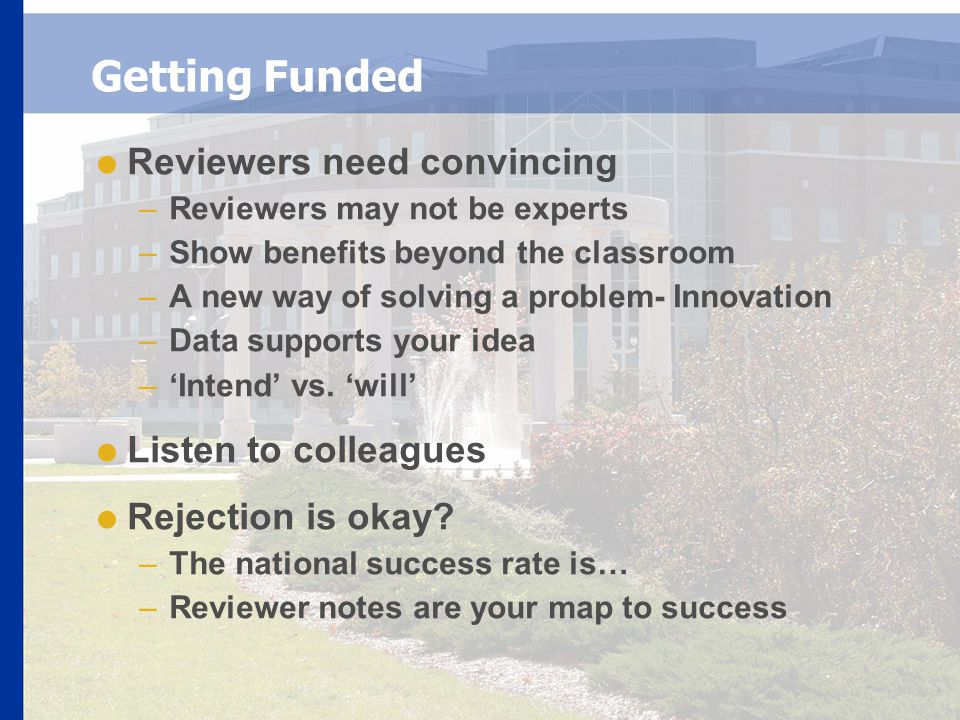 Getting Funded  Reviewers need convincing –Reviewers may not be experts –Show benefits beyond the classroom –A new way of solving a problem- Innovation –Data supports your idea –'Intend' vs.