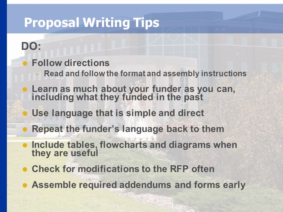 Proposal Writing Tips DO:  Follow directions –Read and follow the format and assembly instructions  Learn as much about your funder as you can, including what they funded in the past  Use language that is simple and direct  Repeat the funder's language back to them  Include tables, flowcharts and diagrams when they are useful  Check for modifications to the RFP often  Assemble required addendums and forms early