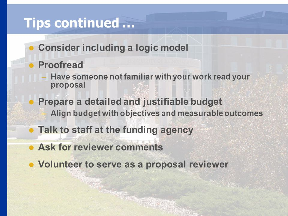 Tips continued …  Consider including a logic model  Proofread –Have someone not familiar with your work read your proposal  Prepare a detailed and justifiable budget –Align budget with objectives and measurable outcomes  Talk to staff at the funding agency  Ask for reviewer comments  Volunteer to serve as a proposal reviewer