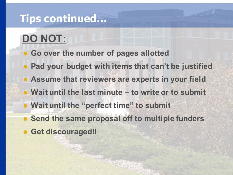 Tips continued… DO NOT:  Go over the number of pages allotted  Pad your budget with items that can't be justified  Assume that reviewers are experts in your field  Wait until the last minute – to write or to submit  Wait until the perfect time to submit  Send the same proposal off to multiple funders  Get discouraged!!