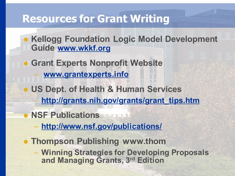 Resources for Grant Writing  Kellogg Foundation Logic Model Development Guide www.wkkf.org www.wkkf.org  Grant Experts Nonprofit Website – www.grantexperts.infowww.grantexperts.info  US Dept.