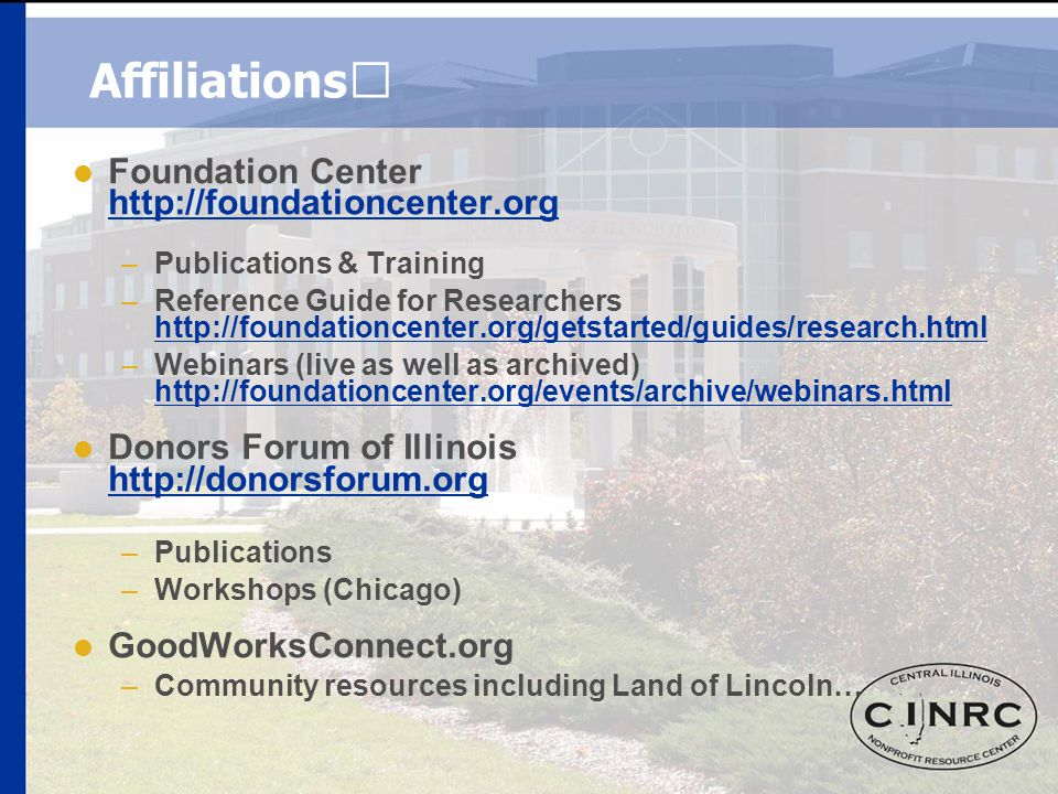 Affiliations  Foundation Center http://foundationcenter.org http://foundationcenter.org –Publications & Training –Reference Guide for Researchers http://foundationcenter.org/getstarted/guides/research.html http://foundationcenter.org/getstarted/guides/research.html –Webinars (live as well as archived) http://foundationcenter.org/events/archive/webinars.html http://foundationcenter.org/events/archive/webinars.html  Donors Forum of Illinois http://donorsforum.org http://donorsforum.org –Publications –Workshops (Chicago)  GoodWorksConnect.org –Community resources including Land of Lincoln…