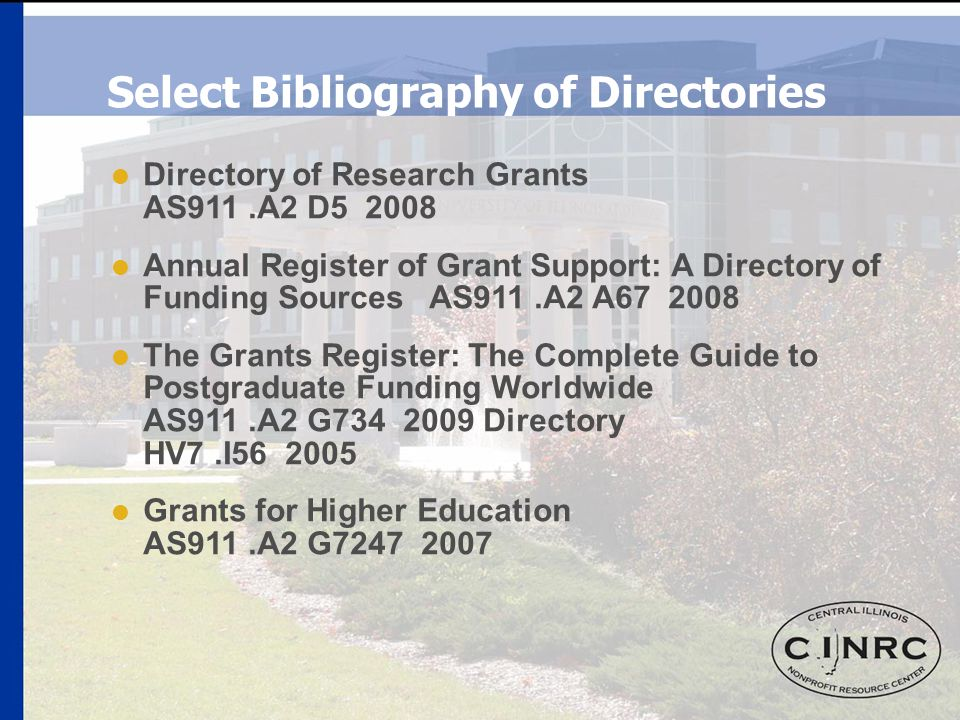 Select Bibliography of Directories  Directory of Research Grants AS911.A2 D5 2008  Annual Register of Grant Support: A Directory of Funding Sources AS911.A2 A67 2008  The Grants Register: The Complete Guide to Postgraduate Funding Worldwide AS911.A2 G734 2009 Directory HV7.I56 2005  Grants for Higher Education AS911.A2 G7247 2007