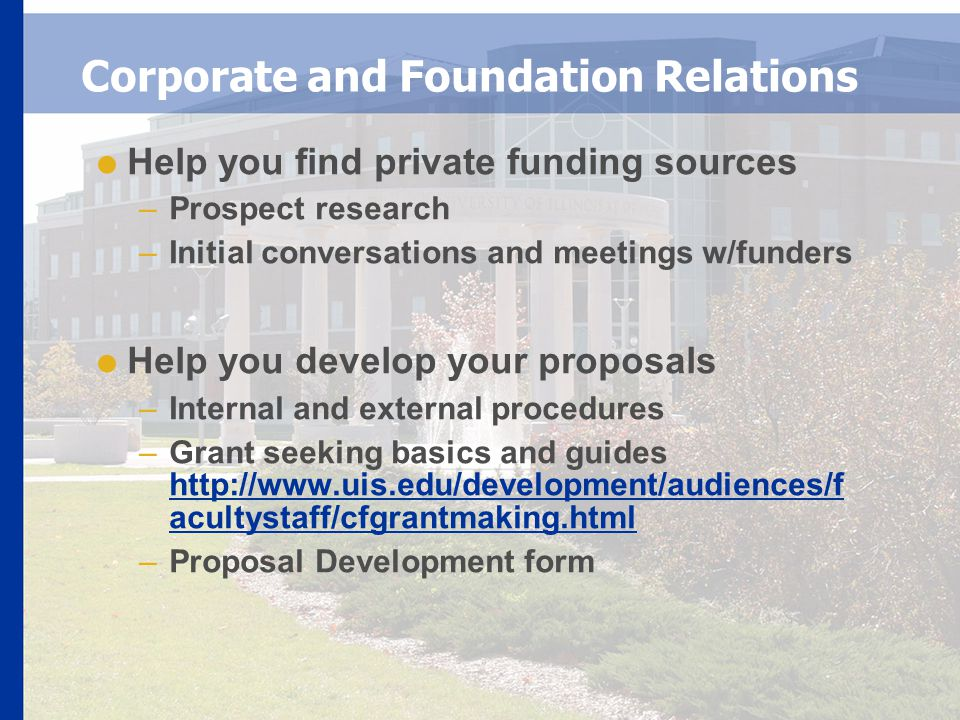 Corporate and Foundation Relations  Help you find private funding sources –Prospect research –Initial conversations and meetings w/funders  Help you develop your proposals –Internal and external procedures –Grant seeking basics and guides http://www.uis.edu/development/audiences/f acultystaff/cfgrantmaking.html http://www.uis.edu/development/audiences/f acultystaff/cfgrantmaking.html –Proposal Development form