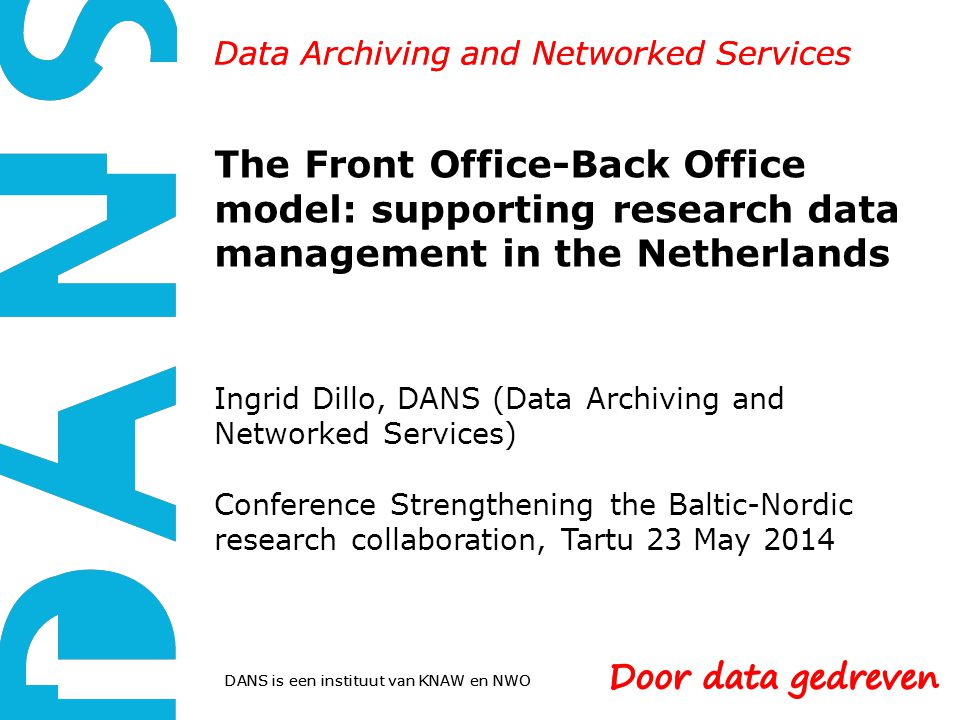 DANS is een instituut van KNAW en NWO Data Archiving and Networked Services The Front Office-Back Office model: supporting research data management in