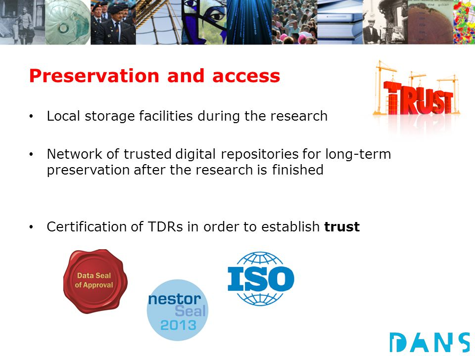 Preservation and access Local storage facilities during the research Network of trusted digital repositories for long-term preservation after the rese