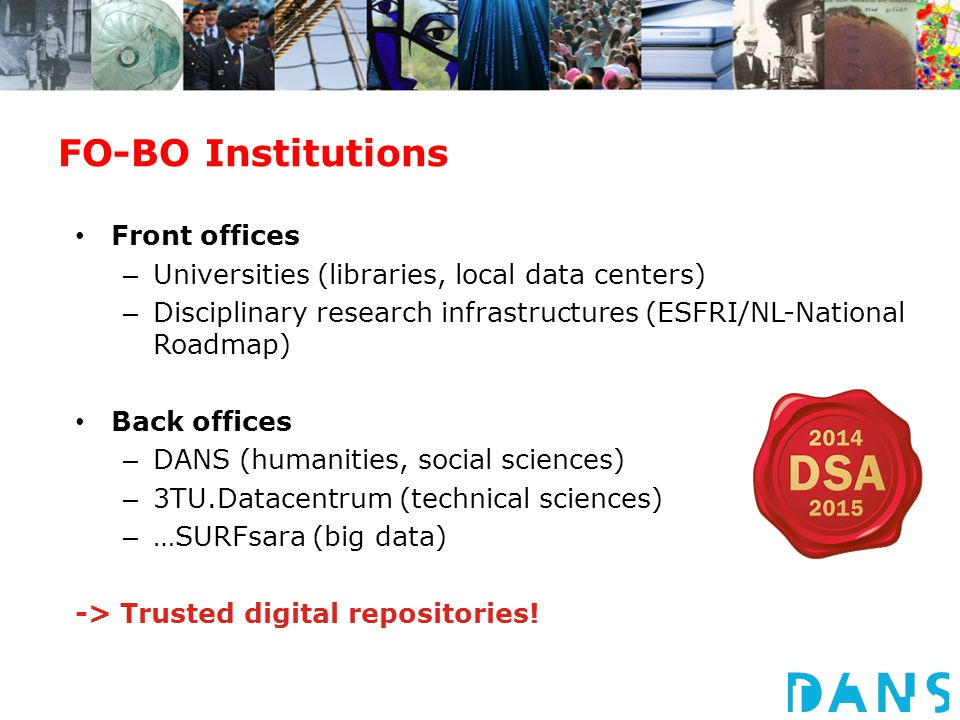 FO-BO Institutions Front offices – Universities (libraries, local data centers) – Disciplinary research infrastructures (ESFRI/NL-National Roadmap) Back offices – DANS (humanities, social sciences) – 3TU.Datacentrum (technical sciences) – …SURFsara (big data) -> Trusted digital repositories!