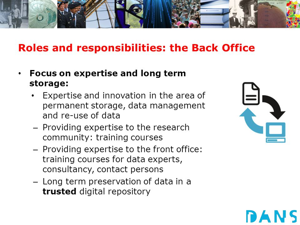Roles and responsibilities: the Back Office Focus on expertise and long term storage: Expertise and innovation in the area of permanent storage, data management and re-use of data – Providing expertise to the research community: training courses – Providing expertise to the front office: training courses for data experts, consultancy, contact persons – Long term preservation of data in a trusted digital repository