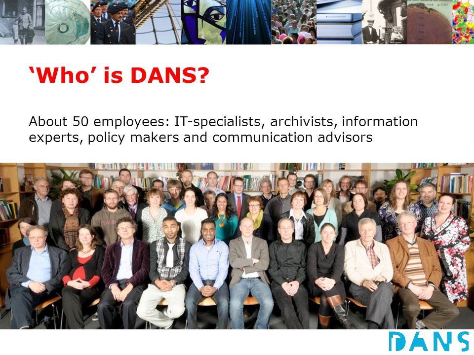 'Who' is DANS? About 50 employees: IT-specialists, archivists, information experts, policy makers and communication advisors