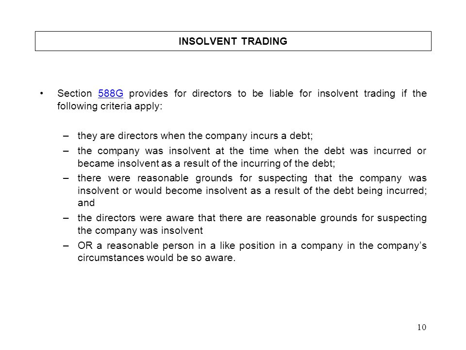 10 INSOLVENT TRADING Section 588G provides for directors to be liable for insolvent trading if the following criteria apply:588G –they are directors w