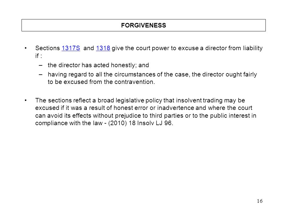 16 FORGIVENESS Sections 1317S and 1318 give the court power to excuse a director from liability if :1317S1318 –the director has acted honestly; and –h