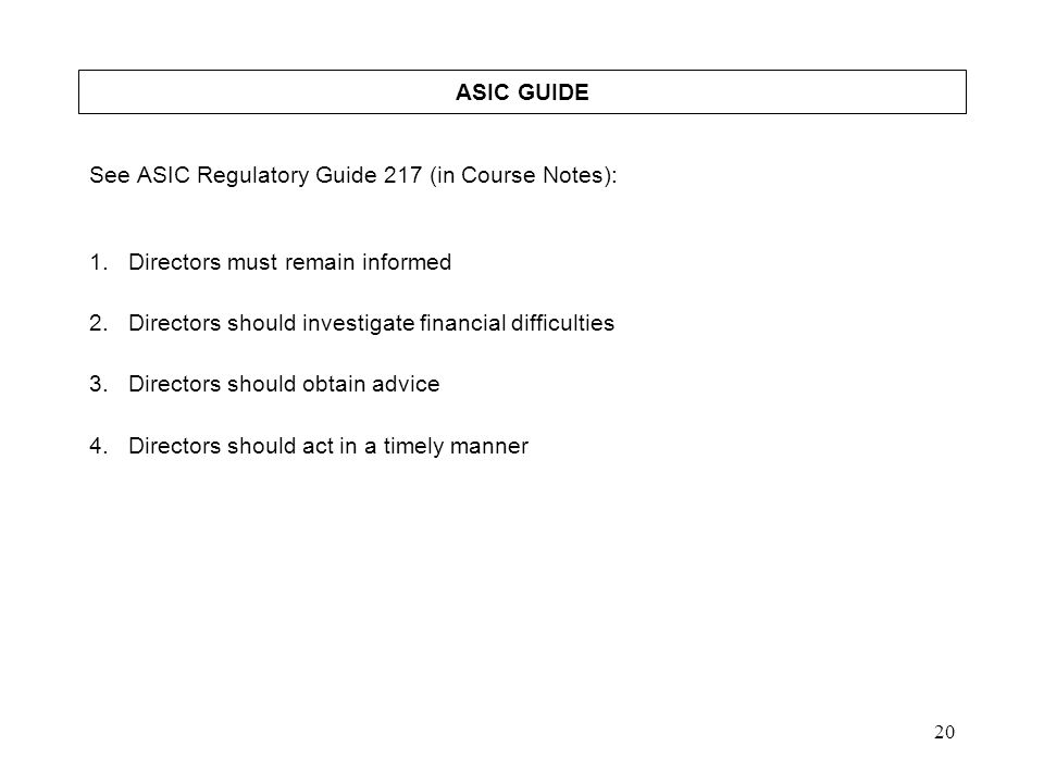 20 ASIC GUIDE See ASIC Regulatory Guide 217 (in Course Notes): 1.Directors must remain informed 2.Directors should investigate financial difficulties