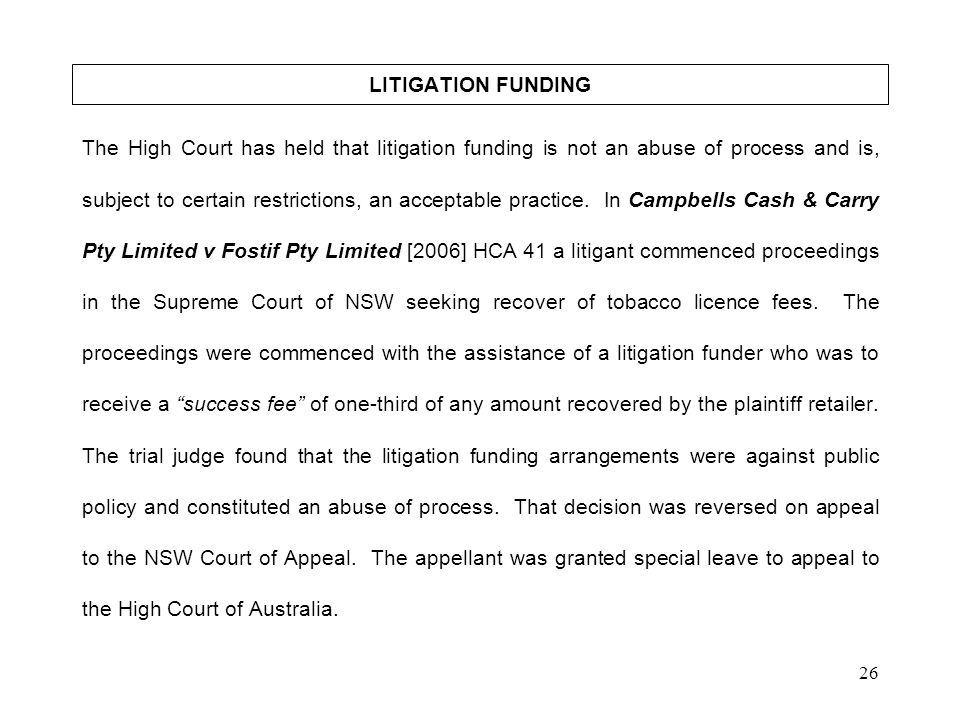 26 LITIGATION FUNDING The High Court has held that litigation funding is not an abuse of process and is, subject to certain restrictions, an acceptabl