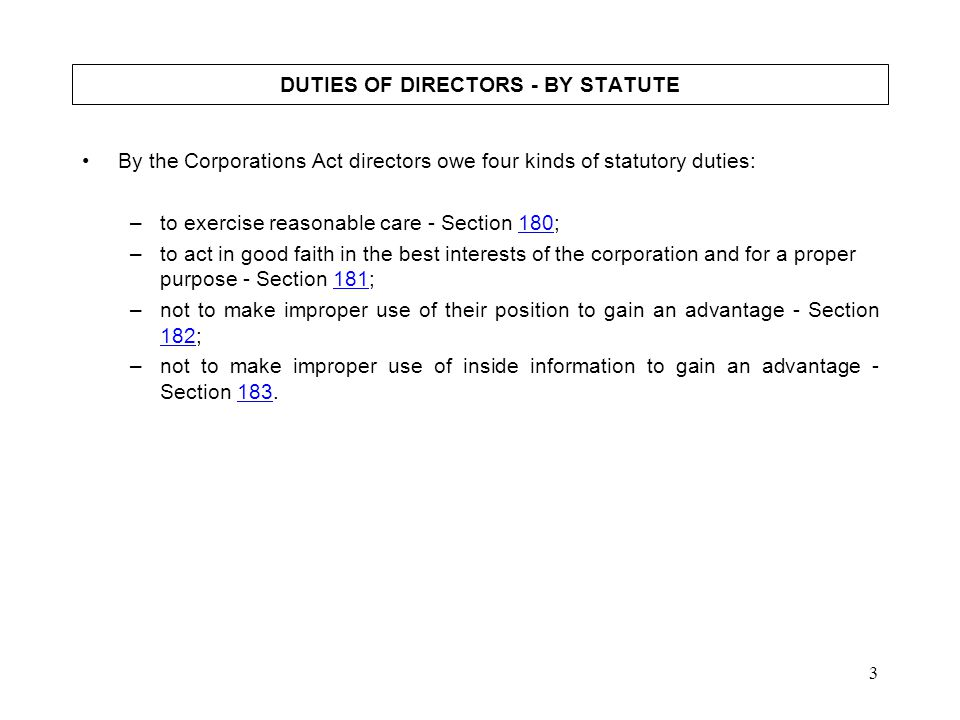 3 DUTIES OF DIRECTORS - BY STATUTE By the Corporations Act directors owe four kinds of statutory duties: –to exercise reasonable care - Section 180;18