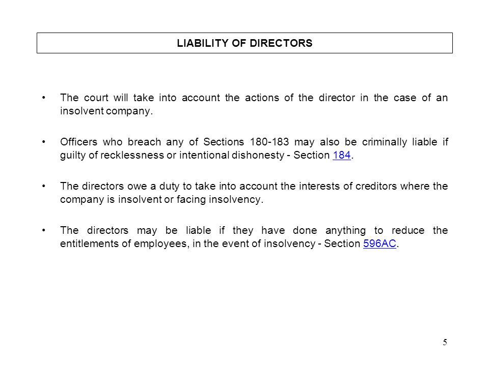 5 LIABILITY OF DIRECTORS The court will take into account the actions of the director in the case of an insolvent company. Officers who breach any of